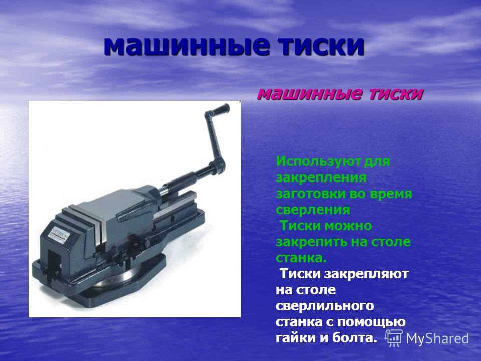 машинные тиски машинные тиски Используют для закрепления заготовки во время сверления Тиски можно закрепить на столе станка. Тиски закрепляют на столе сверлильного станка с помощью гайки и болта.