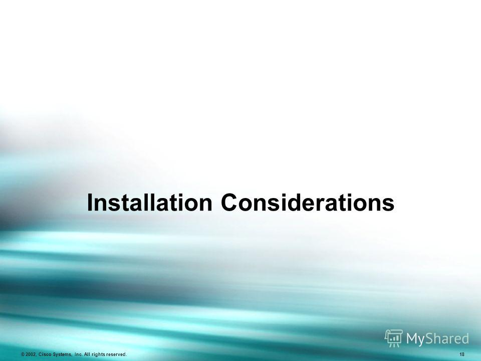Installation Considerations © 2002, Cisco Systems, Inc. All rights reserved. 18