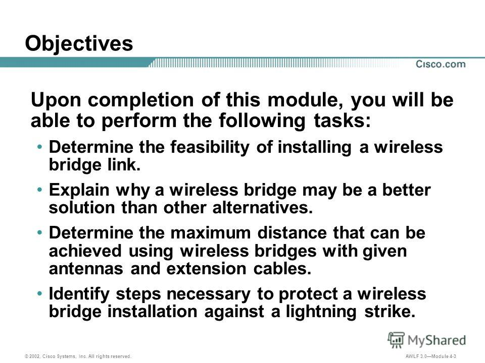 © 2002, Cisco Systems, Inc. All rights reserved. AWLF 3.0Module 4-3 Objectives Upon completion of this module, you will be able to perform the following tasks: Determine the feasibility of installing a wireless bridge link. Explain why a wireless bri