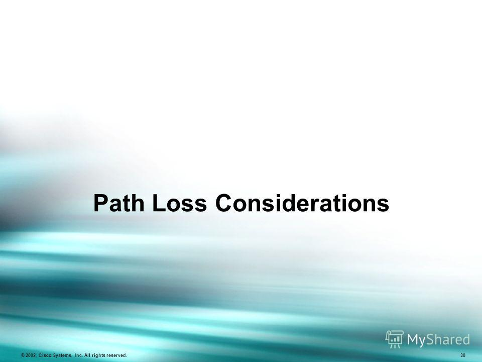 Path Loss Considerations © 2002, Cisco Systems, Inc. All rights reserved. 30