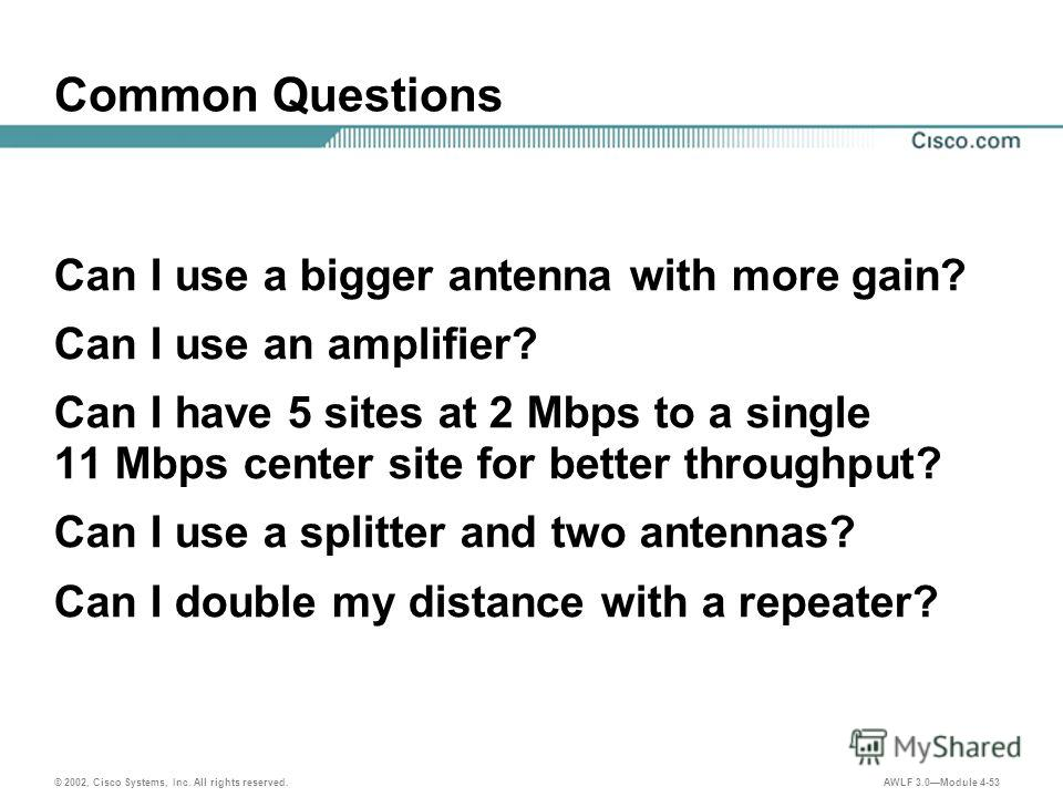 © 2002, Cisco Systems, Inc. All rights reserved. AWLF 3.0Module 4-53 Common Questions Can I use a bigger antenna with more gain? Can I use an amplifier? Can I have 5 sites at 2 Mbps to a single 11 Mbps center site for better throughput? Can I use a s