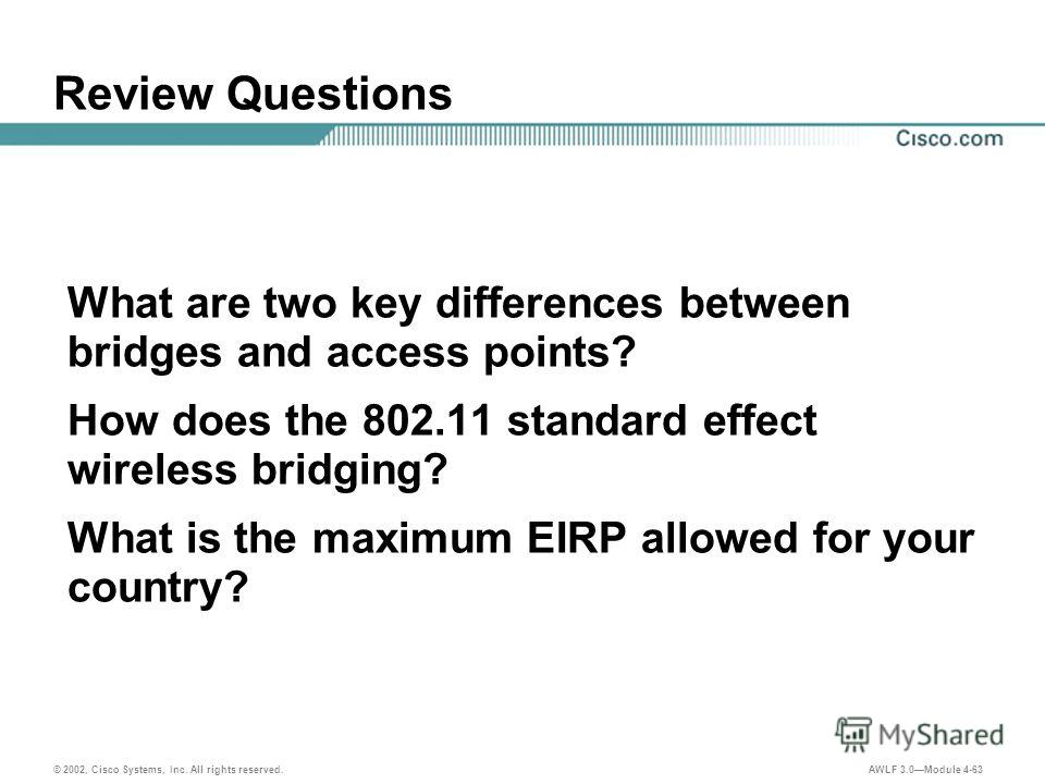 © 2002, Cisco Systems, Inc. All rights reserved. AWLF 3.0Module 4-63 Review Questions What are two key differences between bridges and access points? How does the 802.11 standard effect wireless bridging? What is the maximum EIRP allowed for your cou