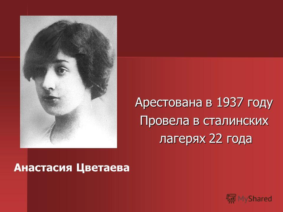 Арестована в 1937 году Провела в сталинских лагерях 22 года лагерях 22 года Анастасия Цветаева