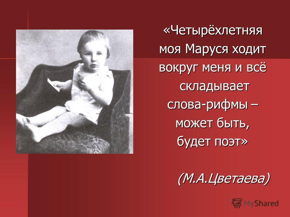 «Четырёхлетняя моя Маруся ходит вокруг меня и всё складывает складывает слова-рифмы – может быть, будет поэт» (М.А.Цветаева)
