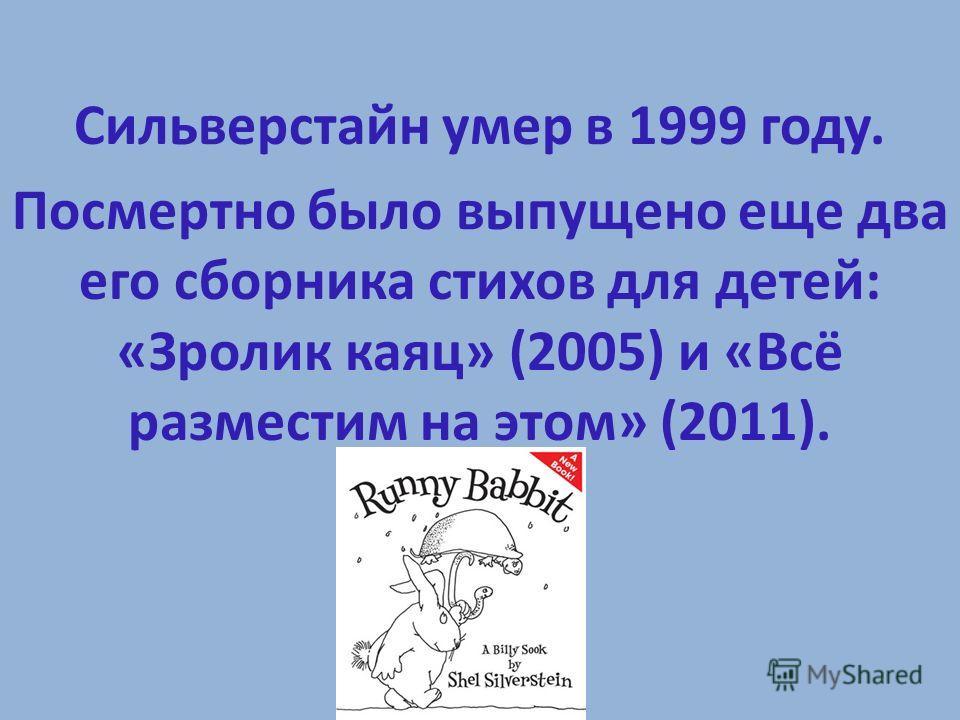 Сильверстайн умер в 1999 году. Посмертно было выпущено еще два его сборника стихов для детей: «Зролик каяц» (2005) и «Всё разместим на этом» (2011).