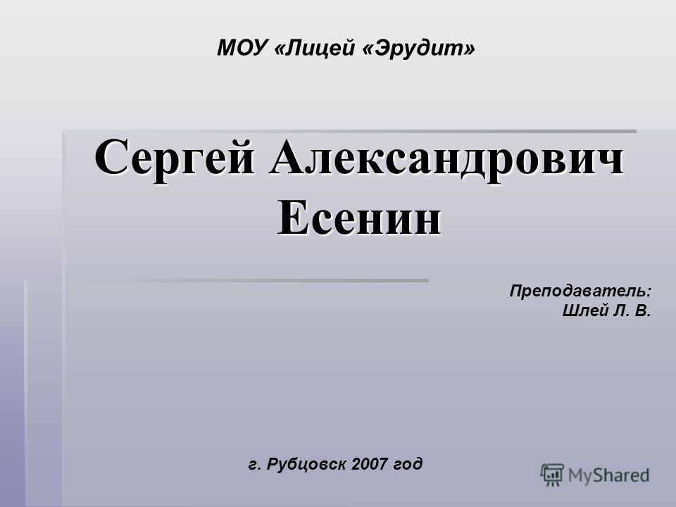 Сергей Александрович Есенин Преподаватель: Шлей Л. В. МОУ «Лицей «Эрудит» г. Рубцовск 2007 год