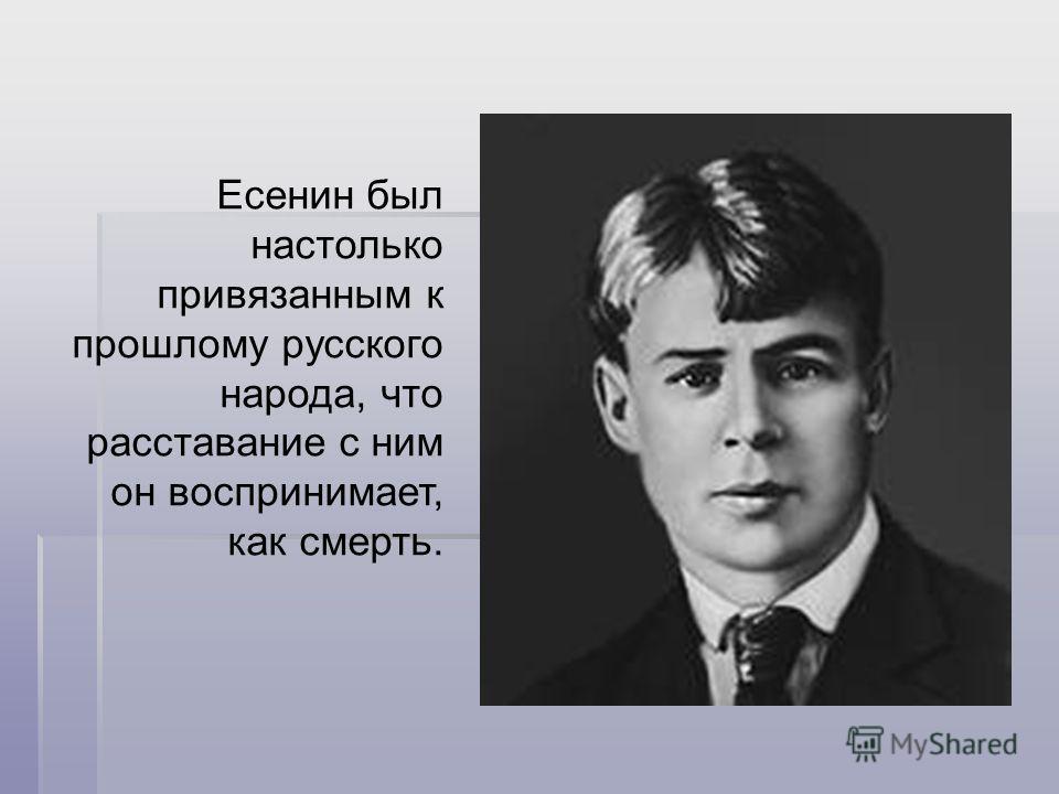 Есенин был настолько привязанным к прошлому русского народа, что расставание с ним он воспринимает, как смерть.