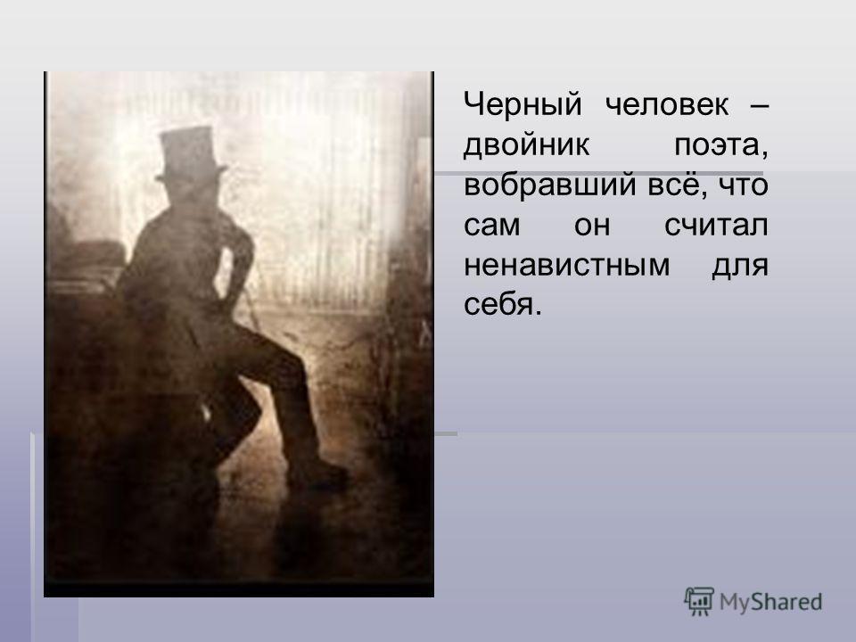 Черный человек – двойник поэта, вобравший всё, что сам он считал ненавистным для себя.
