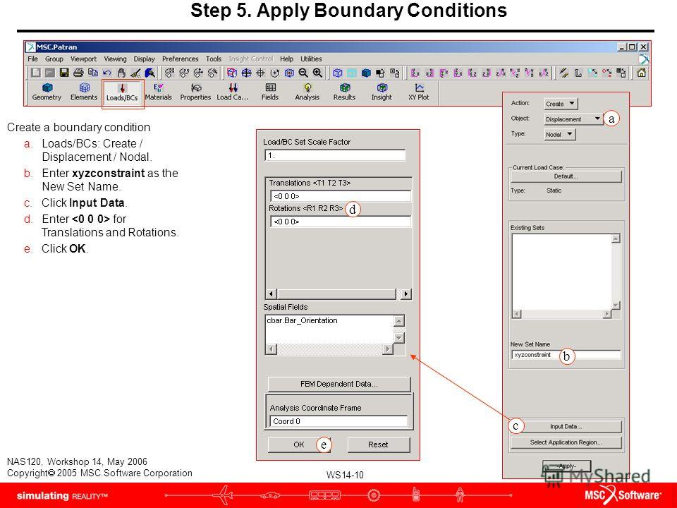 WS14-10 NAS120, Workshop 14, May 2006 Copyright 2005 MSC.Software Corporation Step 5. Apply Boundary Conditions Create a boundary condition a.Loads/BCs: Create / Displacement / Nodal. b.Enter xyzconstraint as the New Set Name. c.Click Input Data. d.E