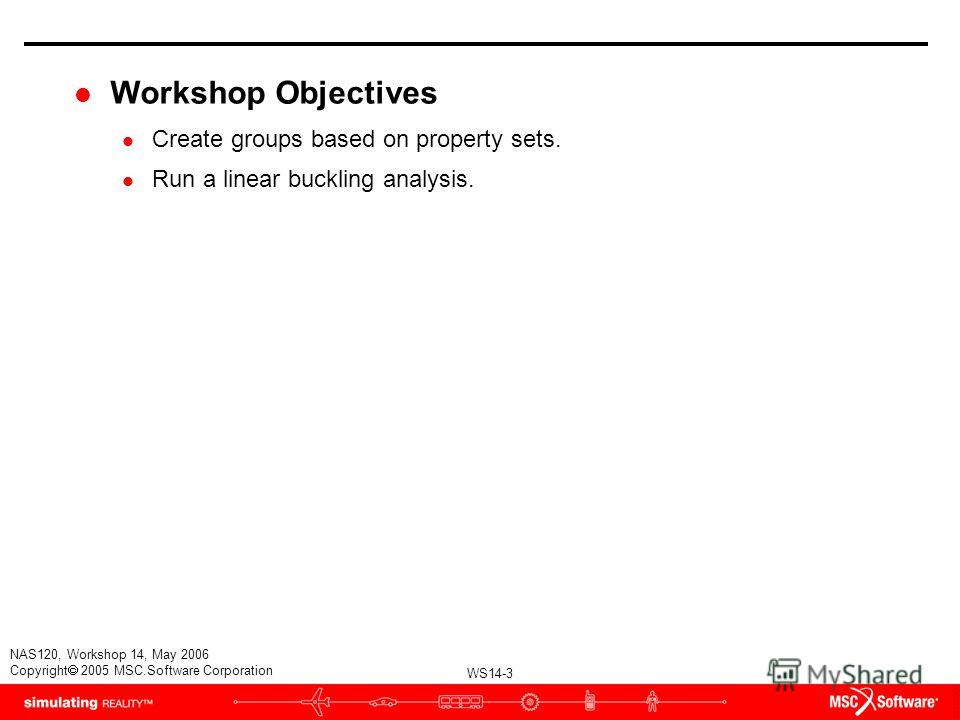 WS14-3 NAS120, Workshop 14, May 2006 Copyright 2005 MSC.Software Corporation l Workshop Objectives l Create groups based on property sets. l Run a linear buckling analysis.