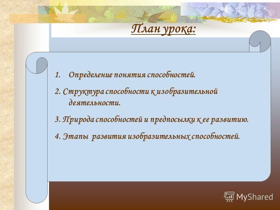План урока: 1. Определение понятия способностей. 2. Структура способности к изобразительной деятельности. 3. Природа способностей и предпосылки к ее развитию. 4. Этапы развития изобразительных способностей.