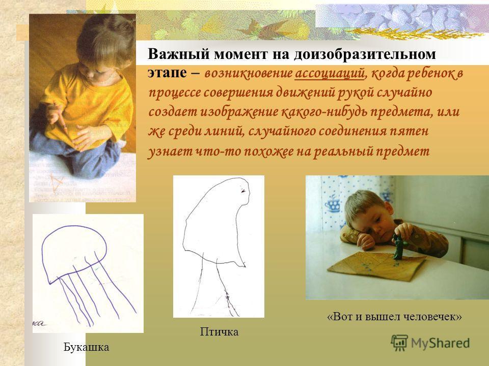 Важный момент на доизобразительном этапе – возникновение ассоциаций, когда ребенок в процессе совершения движений рукой случайно создает изображение какого-нибудь предмета, или же среди линий, случайного соединения пятен узнает что-то похожее на реал