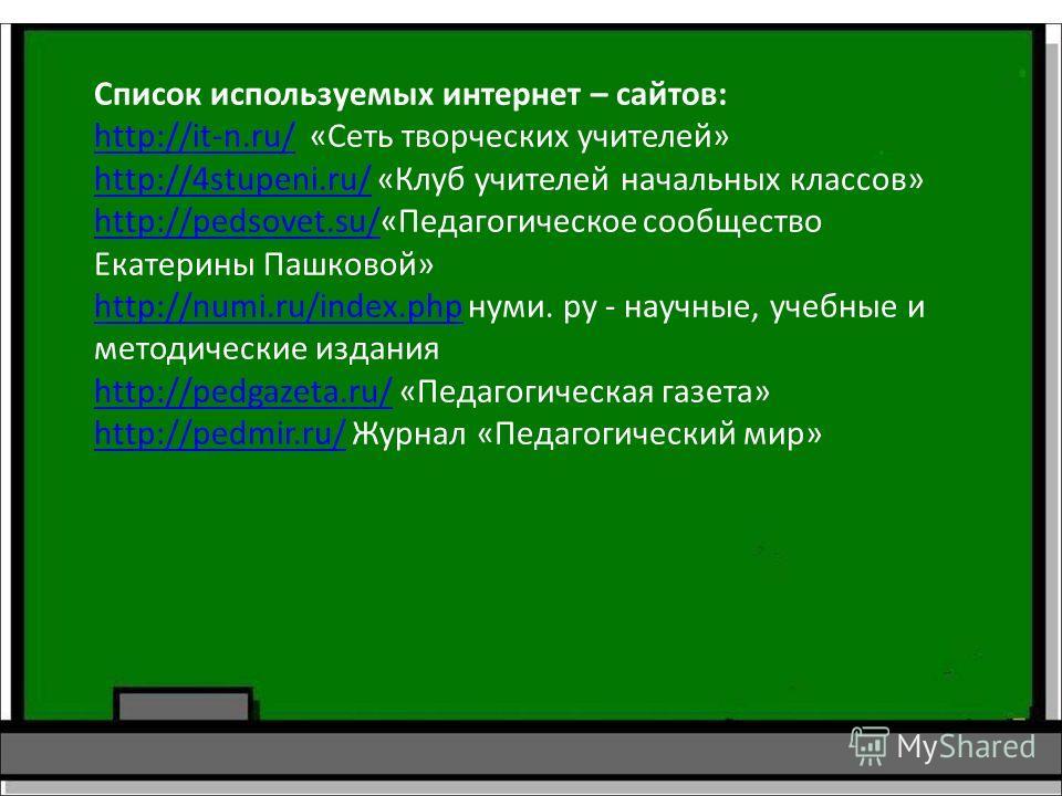 Список используемых интернет – сайтов: http://it-n.ru/http://it-n.ru/ «Сеть творческих учителей» http://4stupeni.ru/http://4stupeni.ru/ «Клуб учителей начальных классов» http://pedsovet.su/http://pedsovet.su/«Педагогическое сообщество Екатерины Пашко