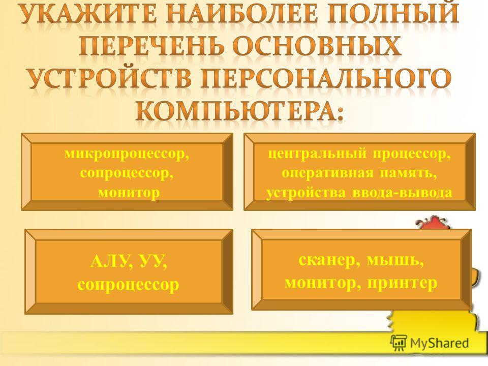 микропроцессор, сопроцессор, монитор центральный процессор, оперативная память, устройства ввода-вывода АЛУ, УУ, сопроцессор сканер, мышь, монитор, принтер