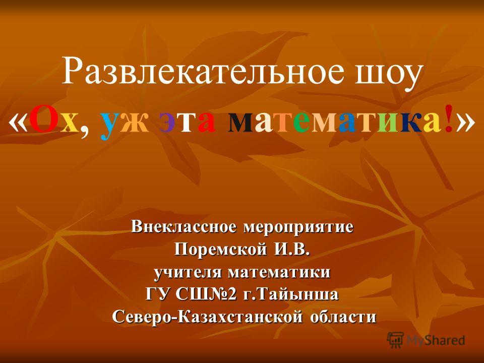Внеклассное мероприятие Поремской И.В. учителя математики ГУ СШ2 г.Тайынша Северо-Казахстанской области Развлекательное шоу «Ох, уж эта математика!»