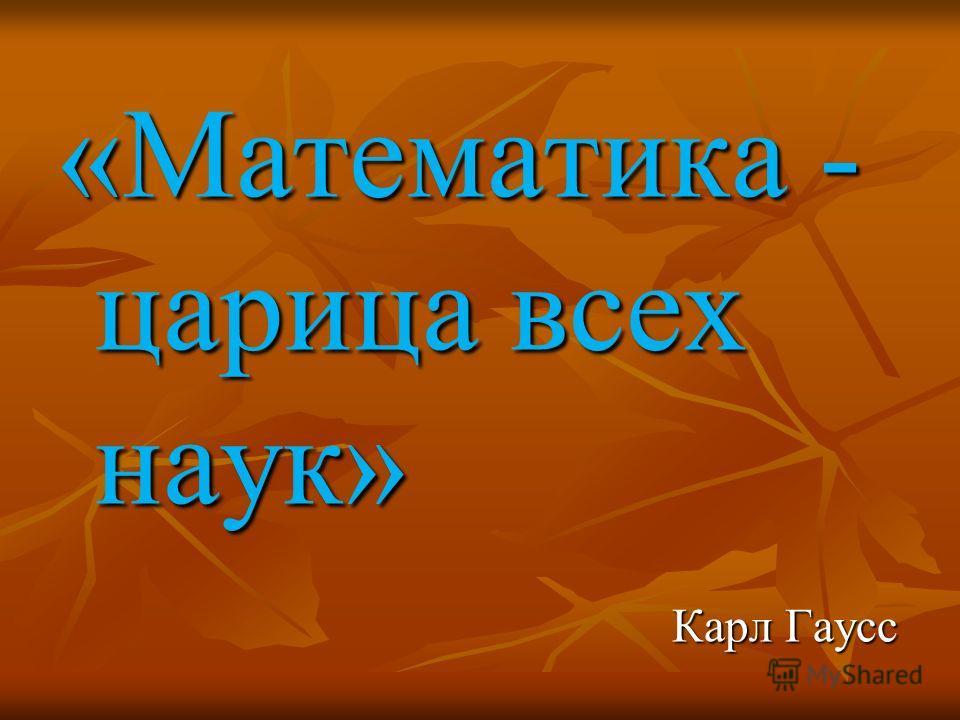 «Математика - царица всех наук» Карл Гаусс Карл Гаусс