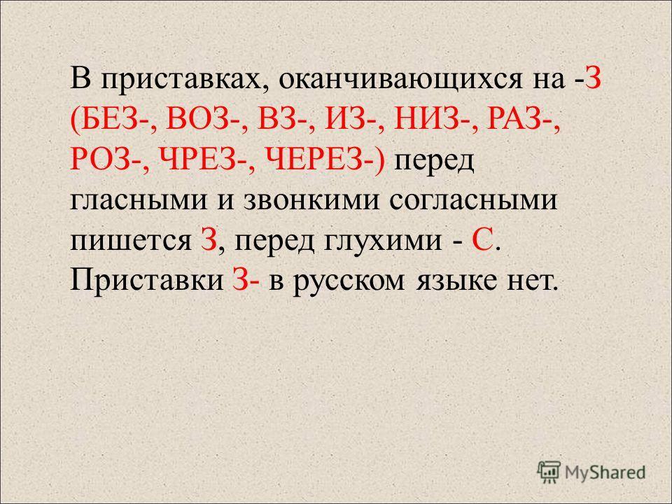 В приставках, оканчивающихся на -З (БЕЗ-, ВОЗ-, ВЗ-, ИЗ-, НИЗ-, РАЗ-, РОЗ-, ЧРЕЗ-, ЧЕРЕЗ-) перед гласными и звонкими согласными пишется З, перед глухими - С. Приставки З- в русском языке нет.