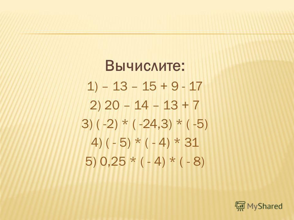 Вычислите: 1) – 13 – 15 + 9 - 17 2) 20 – 14 – 13 + 7 3) ( -2) * ( -24,3) * ( -5) 4) ( - 5) * ( - 4) * 31 5) 0,25 * ( - 4) * ( - 8)