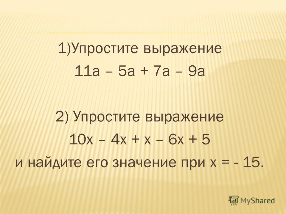 1)Упростите выражение 11 а – 5 а + 7 а – 9 а 2) Упростите выражение 10 х – 4 х + х – 6 х + 5 и найдите его значение при х = - 15.