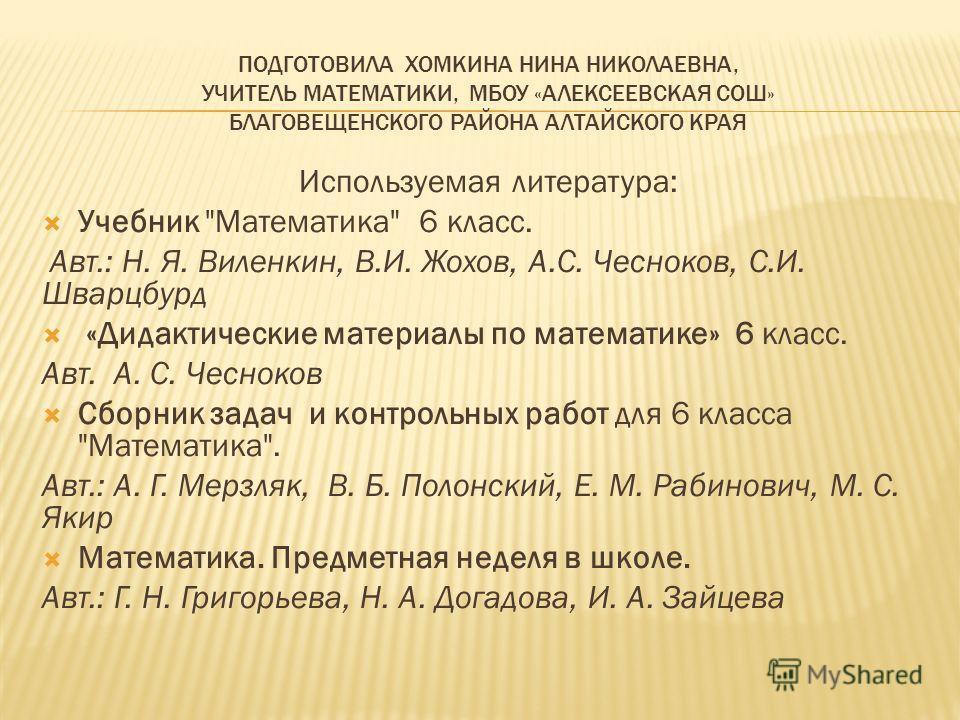 ПОДГОТОВИЛА ХОМКИНА НИНА НИКОЛАЕВНА, УЧИТЕЛЬ МАТЕМАТИКИ, МБОУ «АЛЕКСЕЕВСКАЯ СОШ» БЛАГОВЕЩЕНСКОГО РАЙОНА АЛТАЙСКОГО КРАЯ Используемая литература: Учебник