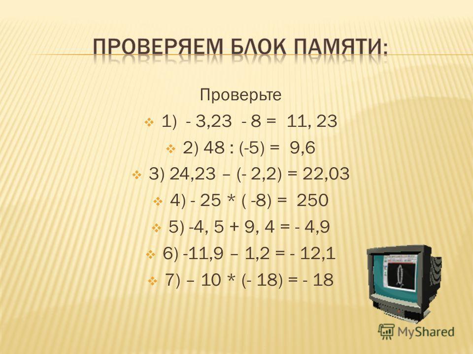 Проверьте 1) - 3,23 - 8 = 11, 23 2) 48 : (-5) = 9,6 3) 24,23 – (- 2,2) = 22,03 4) - 25 * ( -8) = 250 5) -4, 5 + 9, 4 = - 4,9 6) -11,9 – 1,2 = - 12,1 7) – 10 * (- 18) = - 18