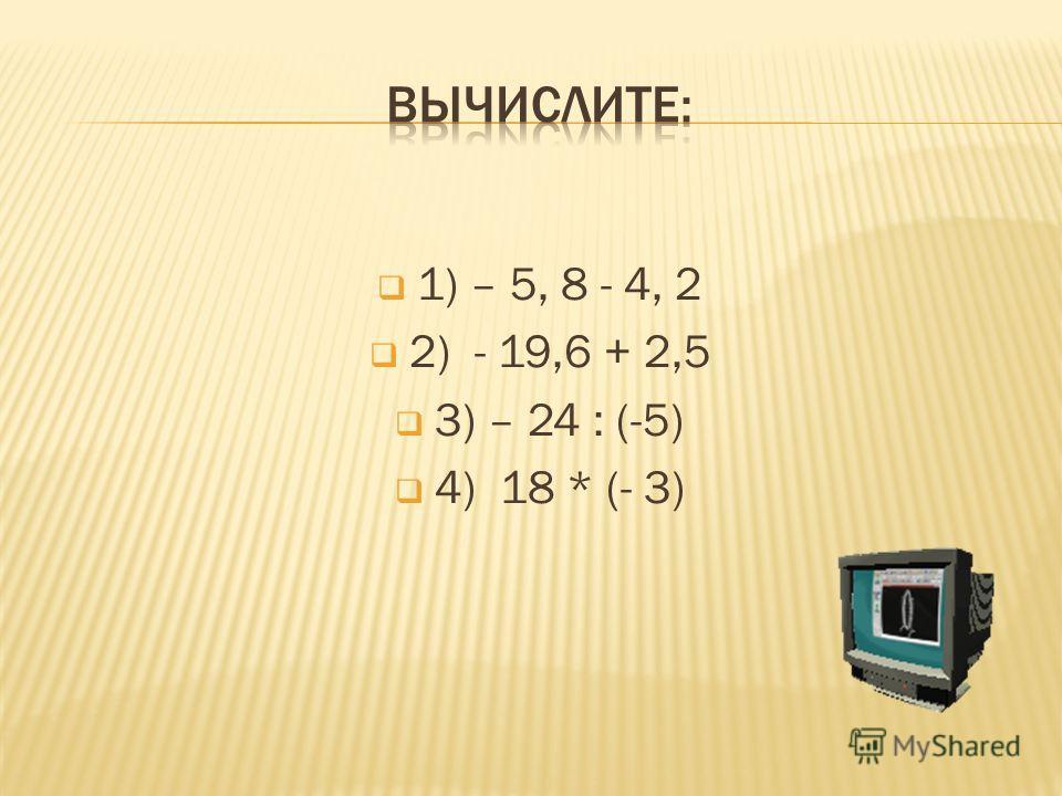 1) – 5, 8 - 4, 2 2) - 19,6 + 2,5 3) – 24 : (-5) 4) 18 * (- 3)