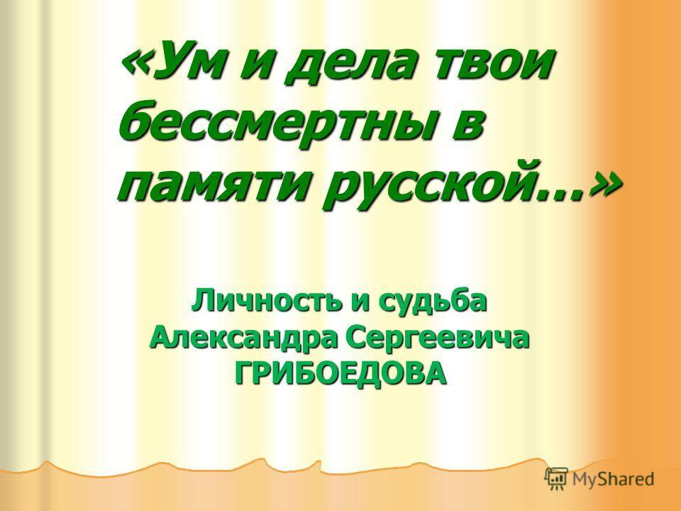 «Ум и дела твои бессмертны в памяти русской…» Личность и судьба Александра Сергеевича ГРИБОЕДОВА