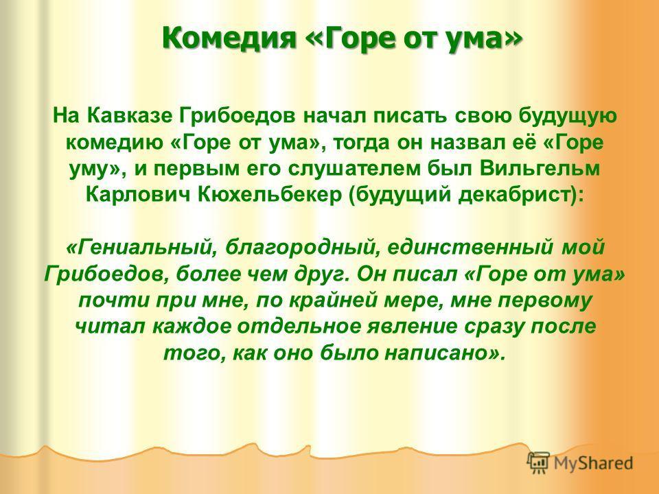 Комедия «Горе от ума» На Кавказе Грибоедов начал писать свою будущую комедию «Горе от ума», тогда он назвал её «Горе уму», и первым его слушателем был Вильгельм Карлович Кюхельбекер (будущий декабрист): «Гениальный, благородный, единственный мой Гриб