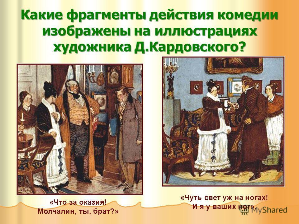 Какие фрагменты действия комедии изображены на иллюстрациях художника Д.Кардовского? «Что за оказия! Молчалин, ты, брат?» «Чуть свет уж на ногах! И я у ваших ног».