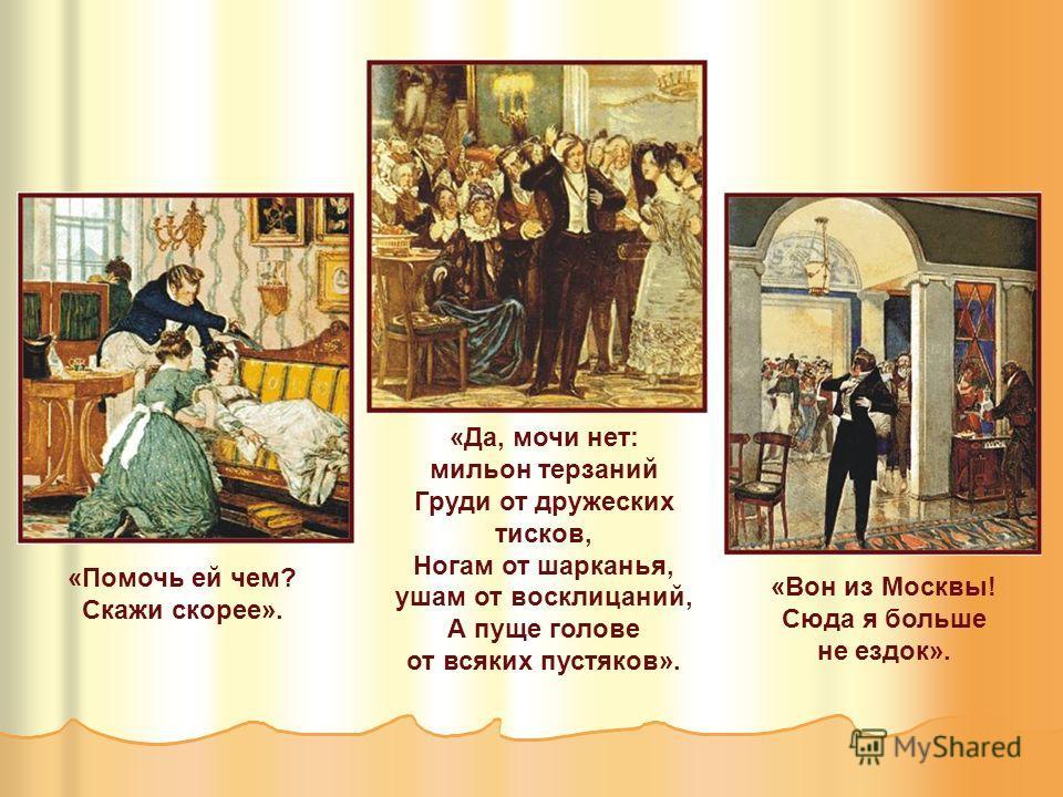 «Помочь ей чем? Скажи скорее». «Да, мочи нет: мильон терзаний Груди от дружеских тисков, Ногам от шарканья, ушам от восклицаний, А пуще голове от всяких пустяков». «Вон из Москвы! Сюда я больше не ездок».
