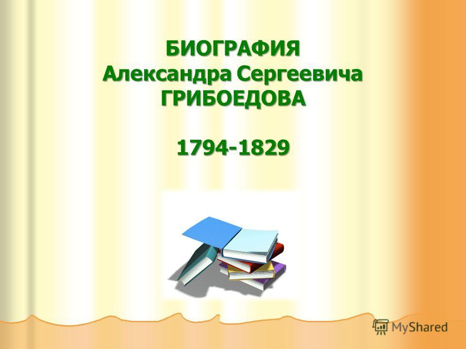 БИОГРАФИЯ Александра Сергеевича ГРИБОЕДОВА 1794-1829
