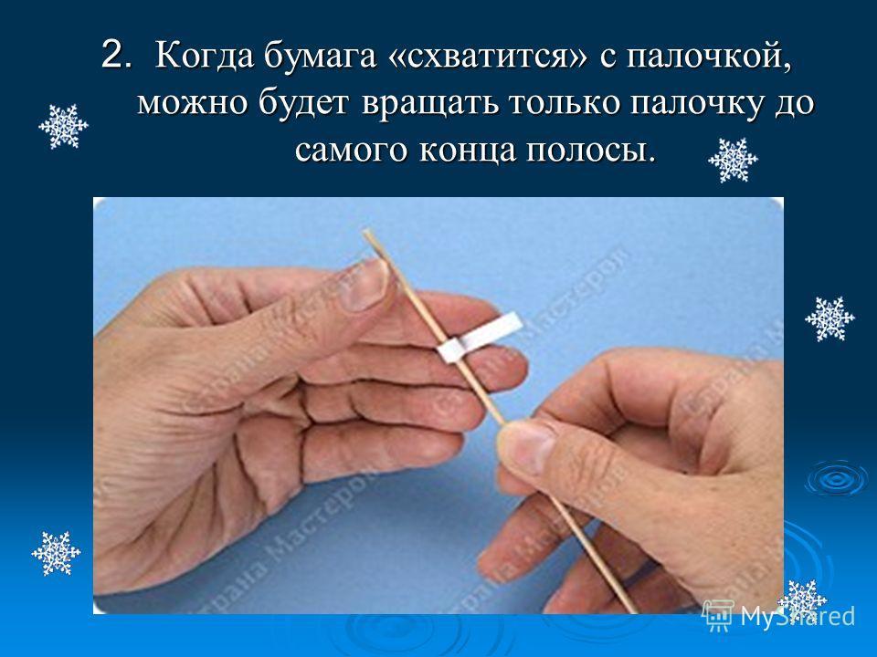 2. Когда бумага «схватится» с палочкой, можно будет вращать только палочку до самого конца полосы.