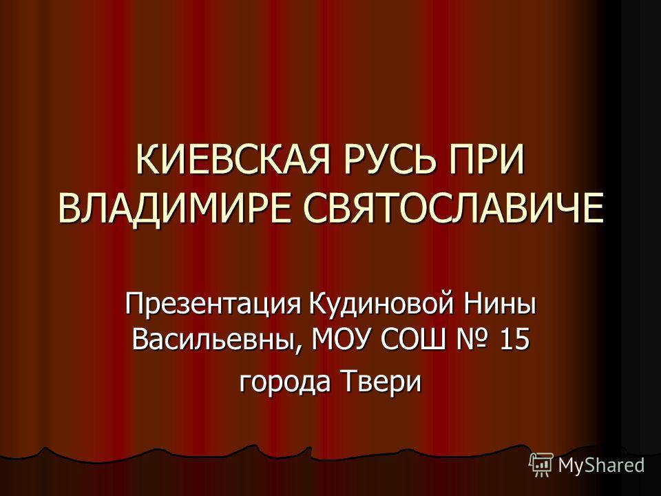 КИЕВСКАЯ РУСЬ ПРИ ВЛАДИМИРЕ СВЯТОСЛАВИЧЕ Презентация Кудиновой Нины Васильевны, МОУ СОШ 15 города Твери