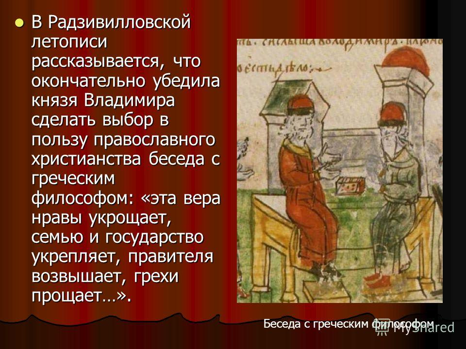 В Радзивилловской летописи рассказывается, что окончательно убедила князя Владимира сделать выбор в пользу православного христианства беседа с греческим философом: «эта вера нравы укрощает, семью и государство укрепляет, правителя возвышает, грехи пр
