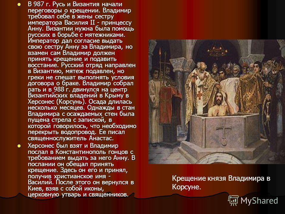 В 987 г. Русь и Византия начали переговоры о крещении. Владимир требовал себе в жены сестру императора Василия II - принцессу Анну. Византии нужна была помощь русских в борьбе с мятежниками. Император дал согласие выдать свою сестру Анну за Владимира