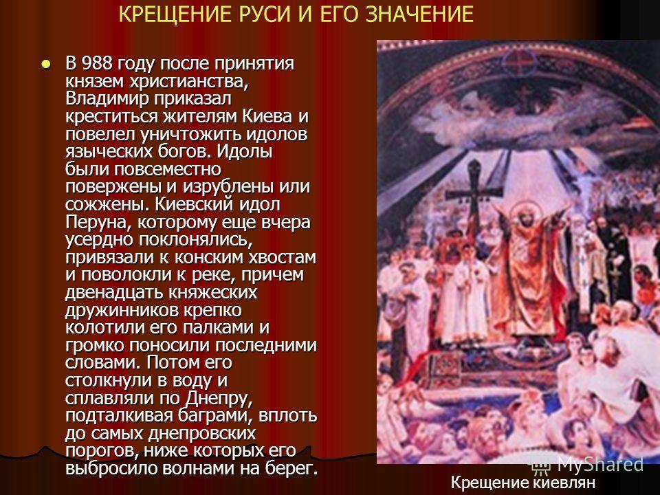 В 988 году после принятия князем христианства, Владимир приказал креститься жителям Киева и повелел уничтожить идолов языческих богов. Идолы были повсеместно повержены и изрублены или сожжены. Киевский идол Перуна, которому еще вчера усердно поклонял