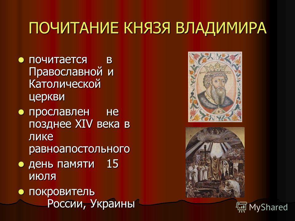 ПОЧИТАНИЕ КНЯЗЯ ВЛАДИМИРА почитаетсяв Православной и Католической церкви почитаетсяв Православной и Католической церкви прославленне позднее XIV века в лике равноапостольного прославленне позднее XIV века в лике равноапостольного день памяти 15 июля