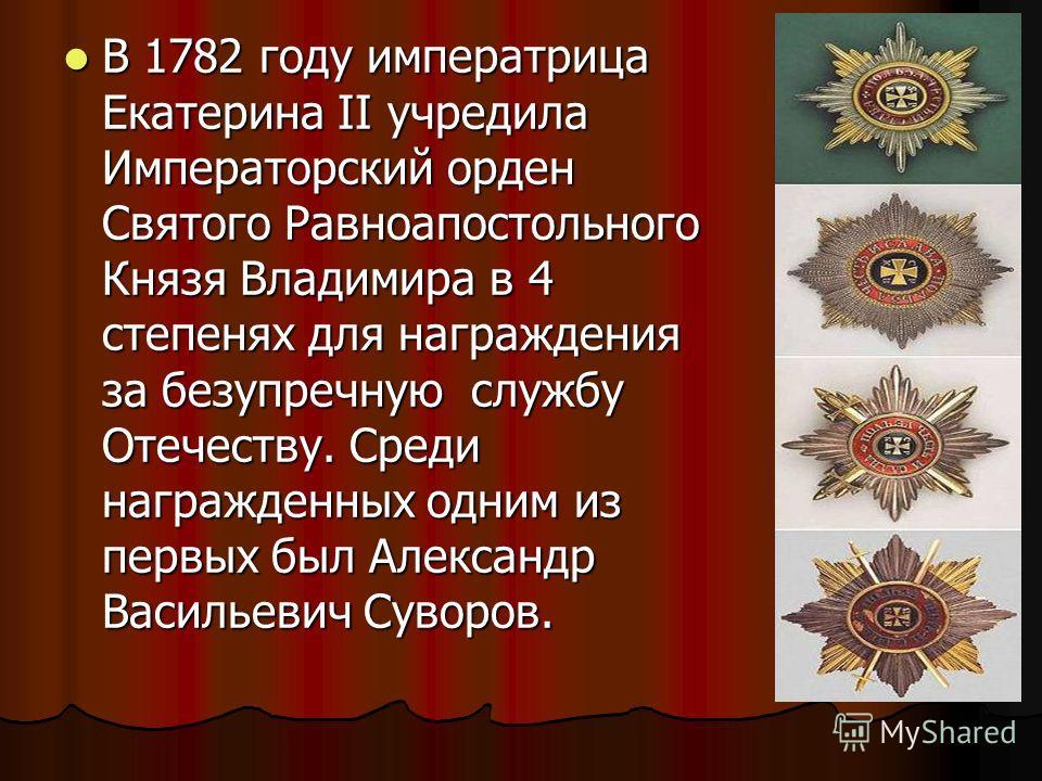 В 1782 году императрица Екатерина II учредила Императорский орден Святого Равноапостольного Князя Владимира в 4 степенях для награждения за безупречную службу Отечеству. Среди награжденных одним из первых был Александр Васильевич Суворов. В 1782 году