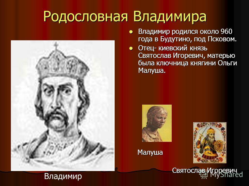 Родословная Владимира Владимир родился около 960 года в Будутино, под Псковом. Владимир родился около 960 года в Будутино, под Псковом. Отец- киевский князь Святослав Игоревич, матерью была ключница княгини Ольги Малуша. Отец- киевский князь Святосла