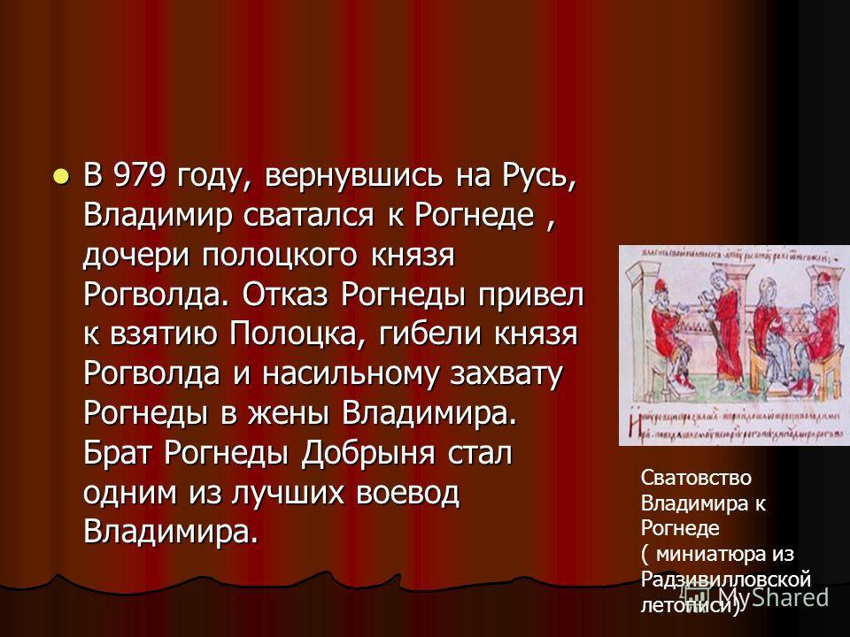 В 979 году, вернувшись на Русь, Владимир сватался к Рогнеде, дочери полоцкого князя Рогволда. Отказ Рогнеды привел к взятию Полоцка, гибели князя Рогволда и насильному захвату Рогнеды в жены Владимира. Брат Рогнеды Добрыня стал одним из лучших воевод