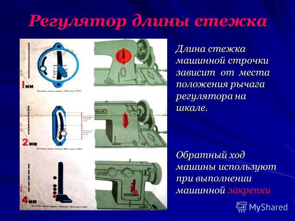 Регулятор длины стежка Длина стежка машинной строчки зависит от места положения рычага регулятора на шкале. Обратный ход машины используют при выполнении машинной закрепки