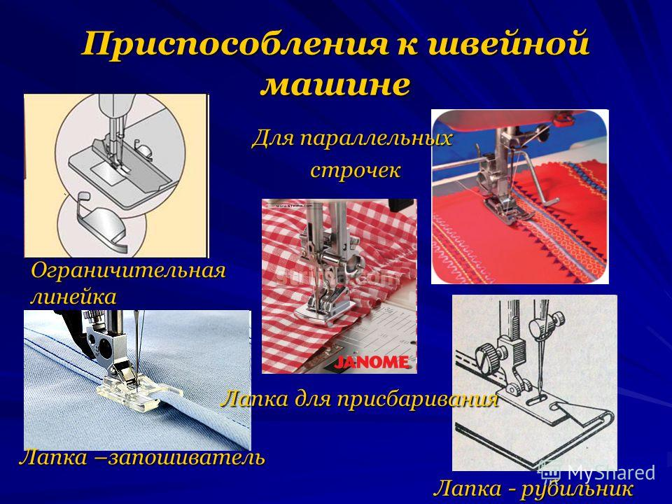 Приспособления к швейной машине Ограничительная линейка Для параллельных строчек строчек Лапка –запошиватель Лапка - рубильник Лапка для присбаривания