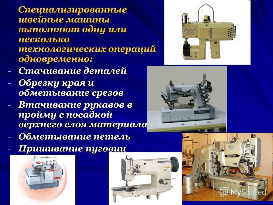 Специализированные швейные машины выполняют одну или несколько технологических операций одновременно: Специализированные швейные машины выполняют одну или несколько технологических операций одновременно: - Стачивание деталей - Обрезку края и обметыва