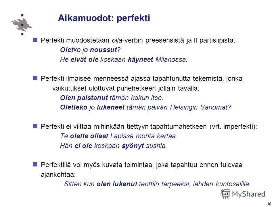 10 Aikamuodot: perfekti Perfekti muodostetaan olla-verbin preesensistä ja II partisiipista: Oletko jo noussut? He eivät ole koskaan käyneet Milanossa. Perfekti ilmaisee menneessä ajassa tapahtunutta tekemistä, jonka vaikutukset ulottuvat puhehetkeen