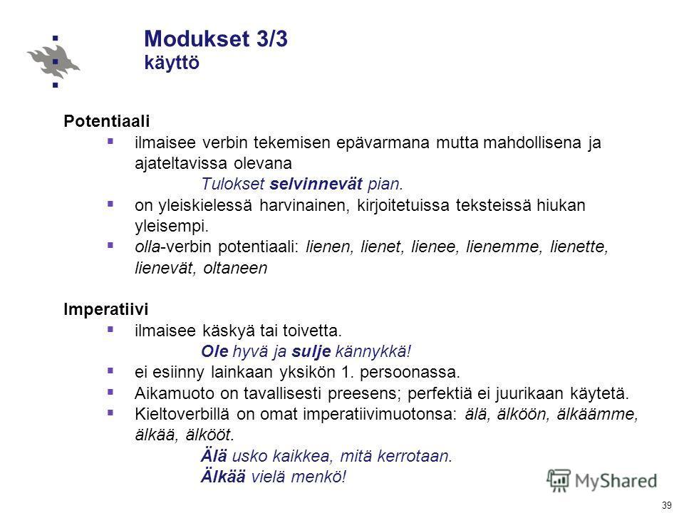 39 Modukset 3/3 käyttö Potentiaali ilmaisee verbin tekemisen epävarmana mutta mahdollisena ja ajateltavissa olevana Tulokset selvinnevät pian. on yleiskielessä harvinainen, kirjoitetuissa teksteissä hiukan yleisempi. olla-verbin potentiaali: lienen,