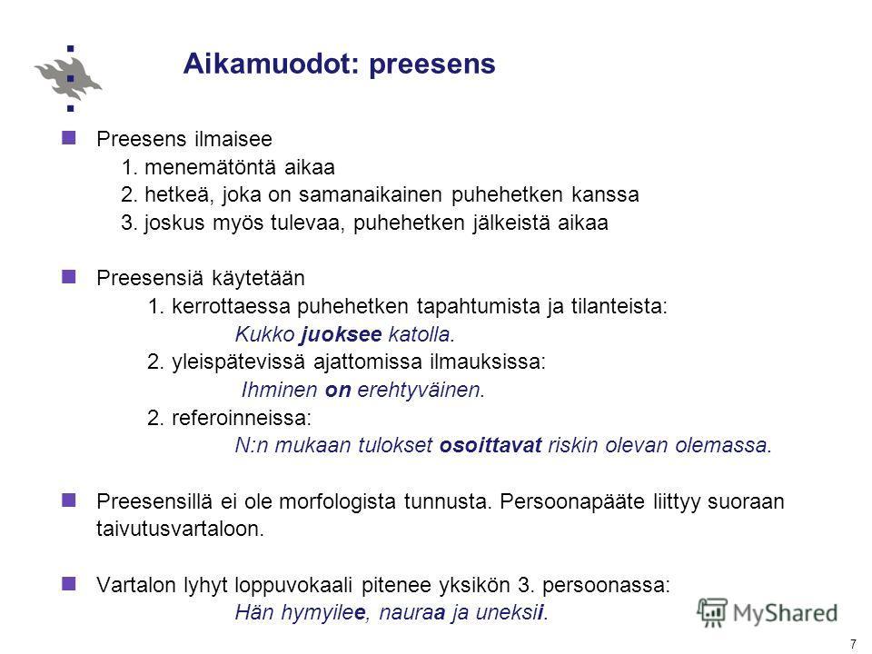 7 Aikamuodot: preesens Preesens ilmaisee 1. menemätöntä aikaa 2. hetkeä, joka on samanaikainen puhehetken kanssa 3. joskus myös tulevaa, puhehetken jälkeistä aikaa Preesensiä käytetään 1. kerrottaessa puhehetken tapahtumista ja tilanteista: Kukko juo