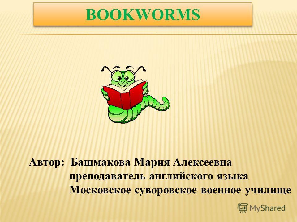 BOOKWORMS Автор: Башмакова Мария Алексеевна преподаватель английского языка Московское суворовское военное училище