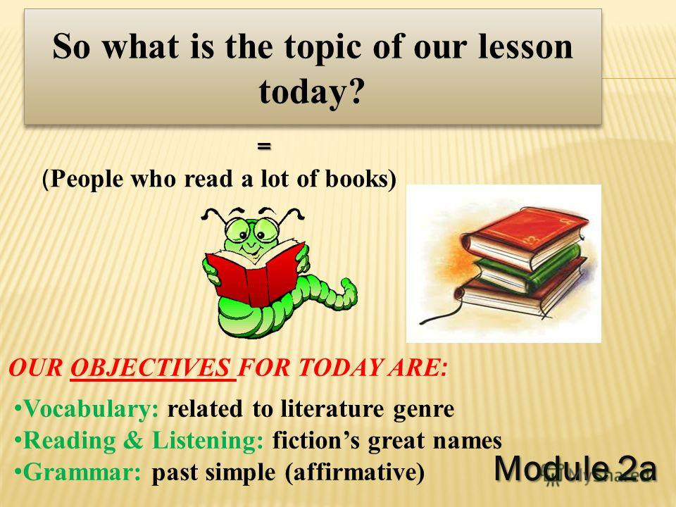 Module 2a Module 2a So what is the topic of our lesson today? = ( People who read a lot of books) Vocabulary: related to literature genre Reading & Listening: fictions great names Grammar: past simple (affirmative) OUR OBJECTIVES FOR TODAY ARE :