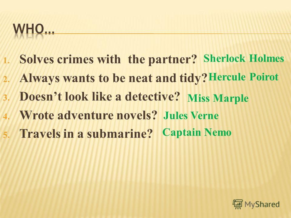 1. Solves crimes with the partner? 2. Always wants to be neat and tidy? 3. Doesnt look like a detective? 4. Wrote adventure novels? 5. Travels in a submarine? Sherlock Holmes Hercule Poirot Jules Verne Miss Marple Captain Nemo