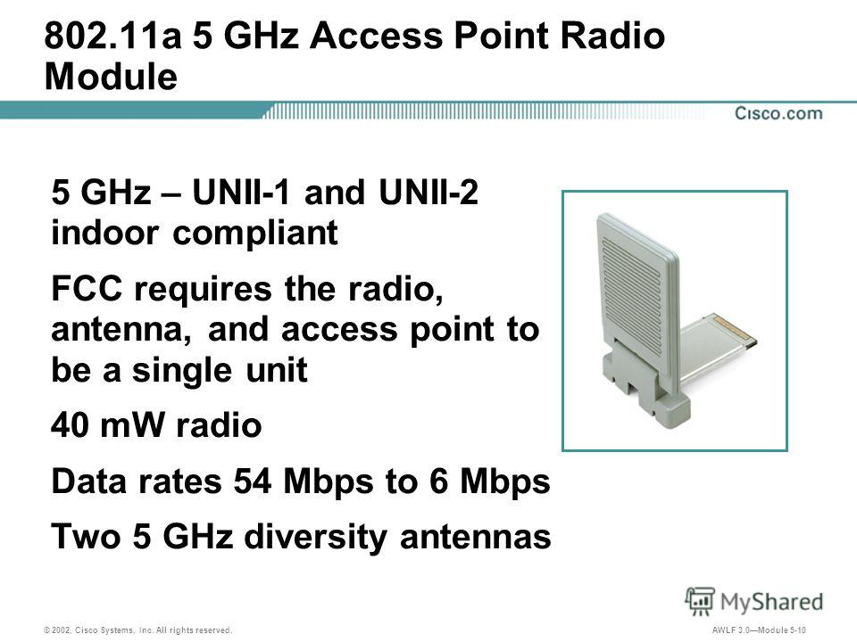 © 2002, Cisco Systems, Inc. All rights reserved. AWLF 3.0Module 5-10 802.11a 5 GHz Access Point Radio Module 5 GHz – UNII-1 and UNII-2 indoor compliant FCC requires the radio, antenna, and access point to be a single unit 40 mW radio Data rates 54 Mb